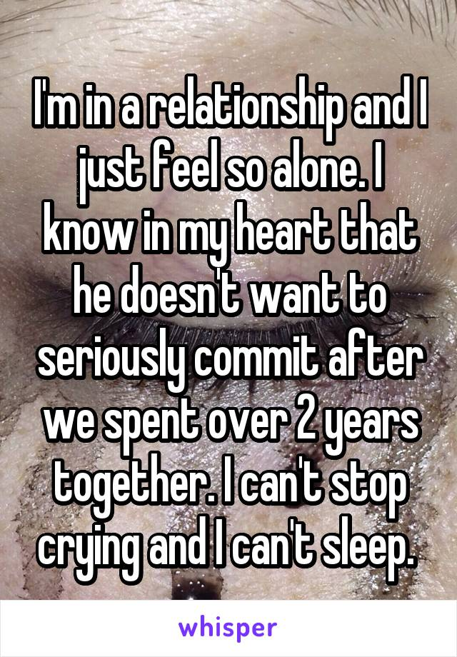I'm in a relationship and I just feel so alone. I know in my heart that he doesn't want to seriously commit after we spent over 2 years together. I can't stop crying and I can't sleep.