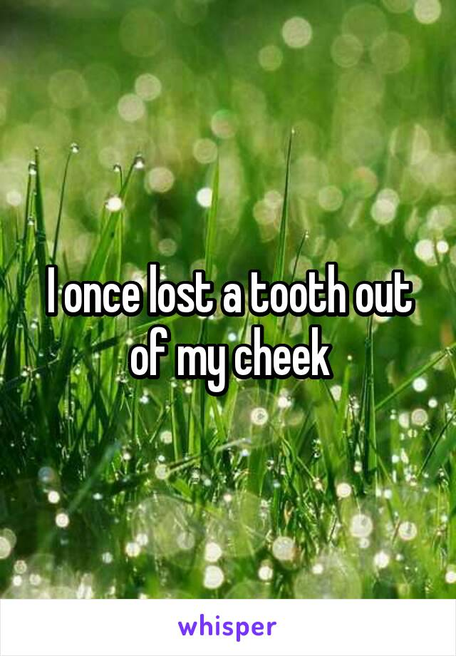 I once lost a tooth out of my cheek