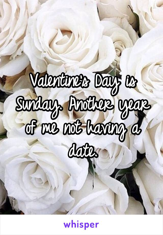 Valentine's Day is Sunday. Another year of me not having a date.