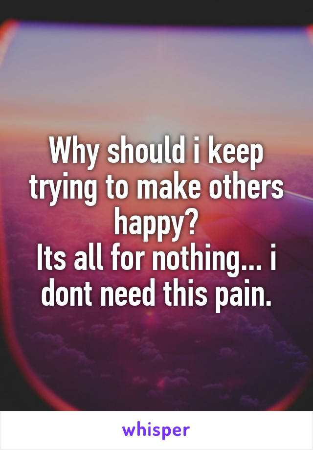 Why should i keep trying to make others happy? Its all for nothing... i dont need this pain.
