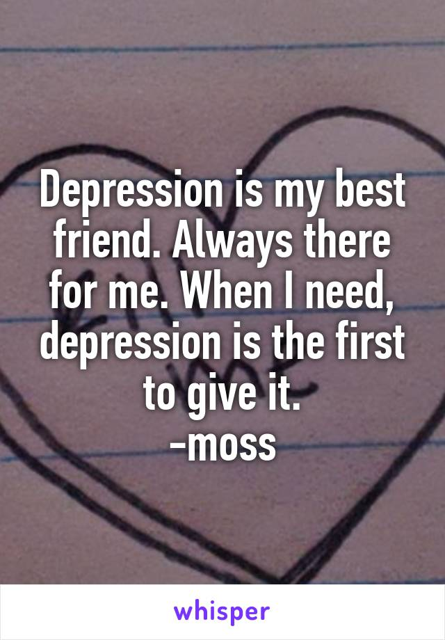 Depression is my best friend. Always there for me. When I need, depression is the first to give it. -moss
