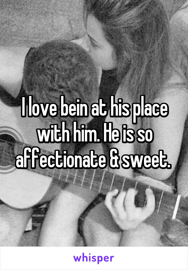 I love bein at his place with him. He is so affectionate & sweet.
