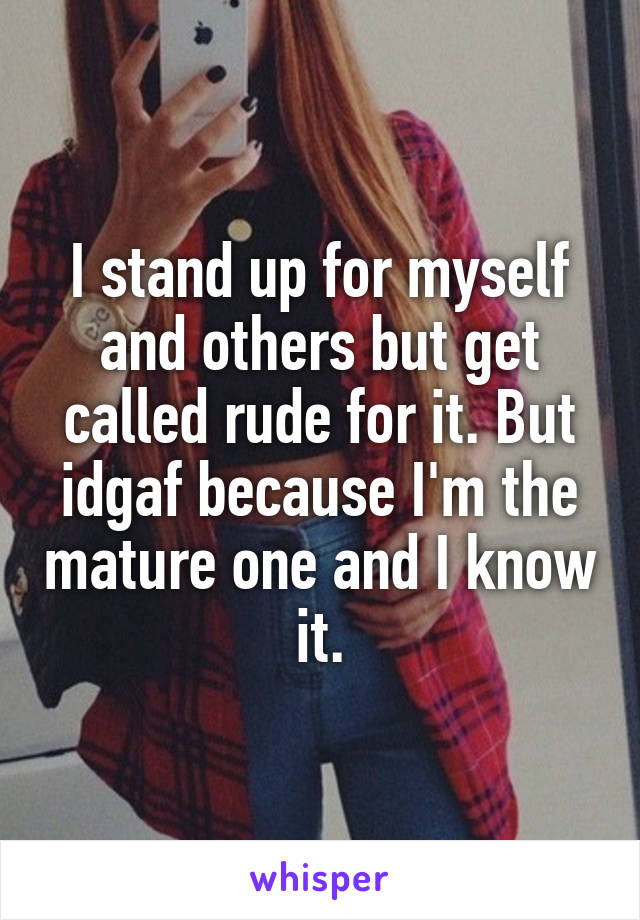 I stand up for myself and others but get called rude for it. But idgaf because I'm the mature one and I know it.