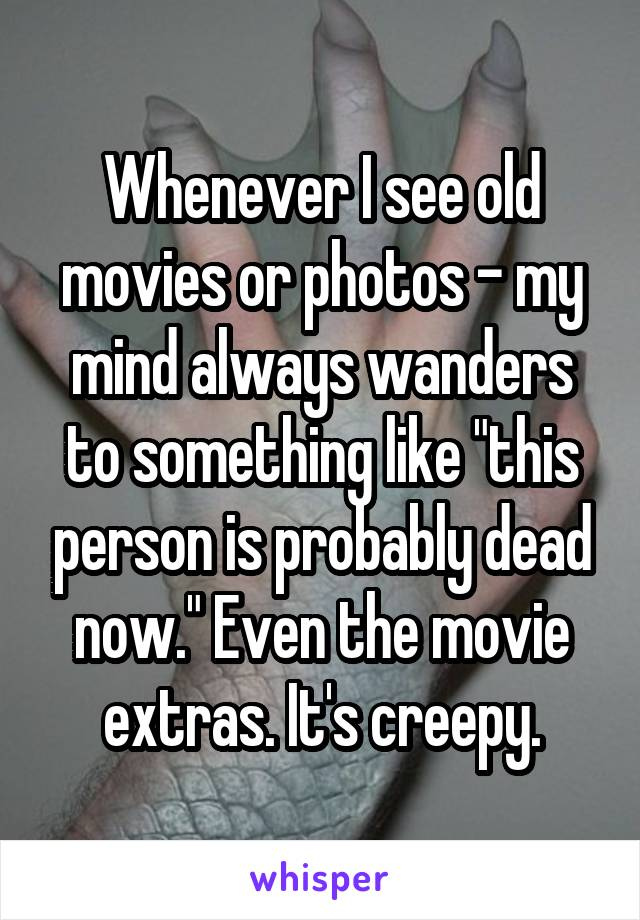 """Whenever I see old movies or photos - my mind always wanders to something like """"this person is probably dead now."""" Even the movie extras. It's creepy."""