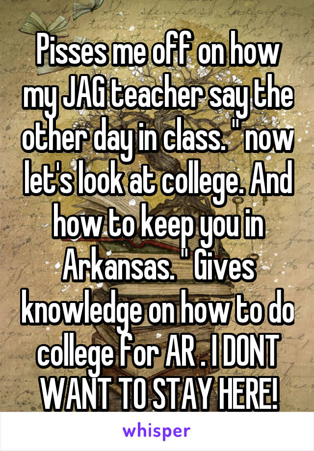"Pisses me off on how my JAG teacher say the other day in class. "" now let's look at college. And how to keep you in Arkansas. "" Gives knowledge on how to do college for AR . I DONT WANT TO STAY HERE!"