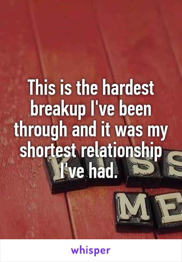 This is the hardest breakup I've been through and it was my shortest relationship I've had.