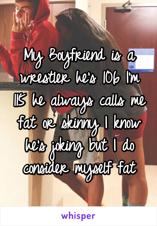 My Boyfriend is a wrestler he's 106 I'm 115 he always calls me fat or skinny I know he's joking but I do consider myself fat