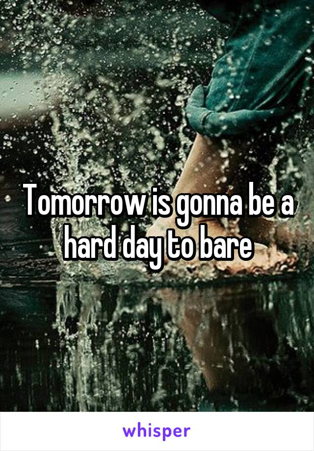 Tomorrow is gonna be a hard day to bare