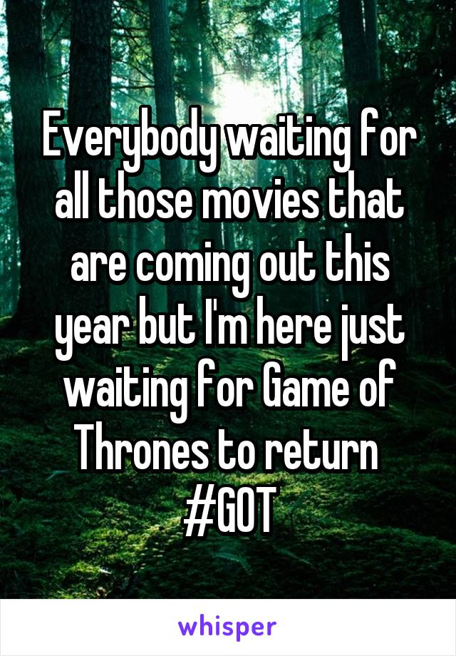 Everybody waiting for all those movies that are coming out this year but I'm here just waiting for Game of Thrones to return  #GOT