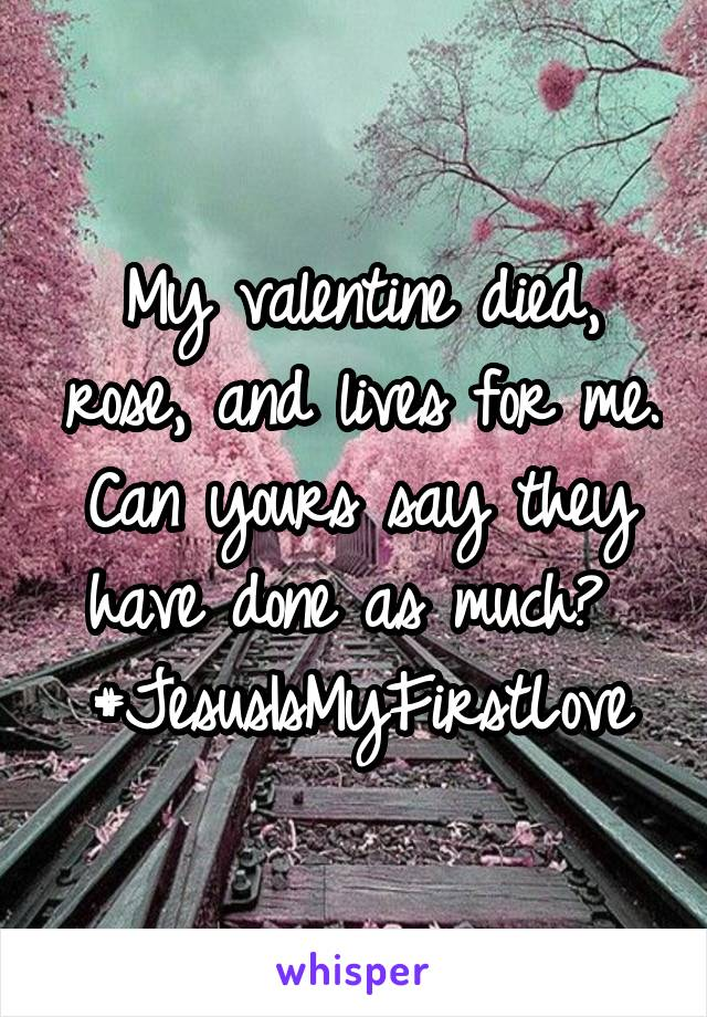 My valentine died, rose, and lives for me. Can yours say they have done as much?  #JesusIsMyFirstLove