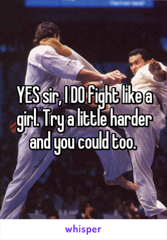 YES sir, I DO fight like a girl. Try a little harder and you could too.