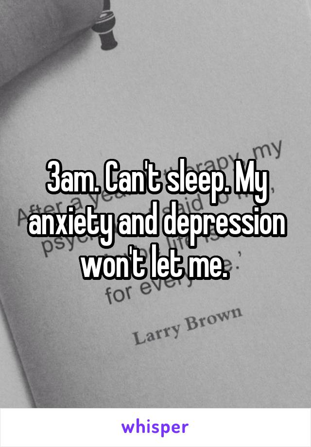 3am. Can't sleep. My anxiety and depression won't let me.