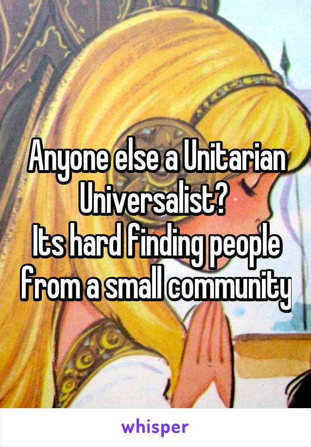 Anyone else a Unitarian Universalist?  Its hard finding people from a small community