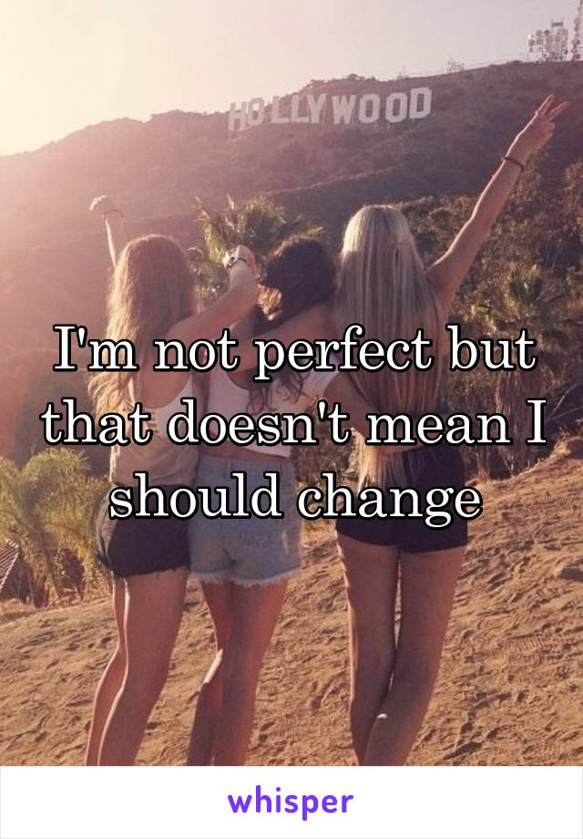 I'm not perfect but that doesn't mean I should change