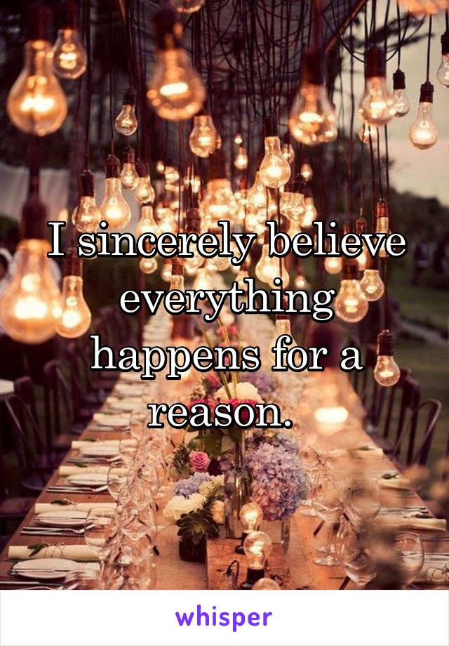 I sincerely believe everything happens for a reason.