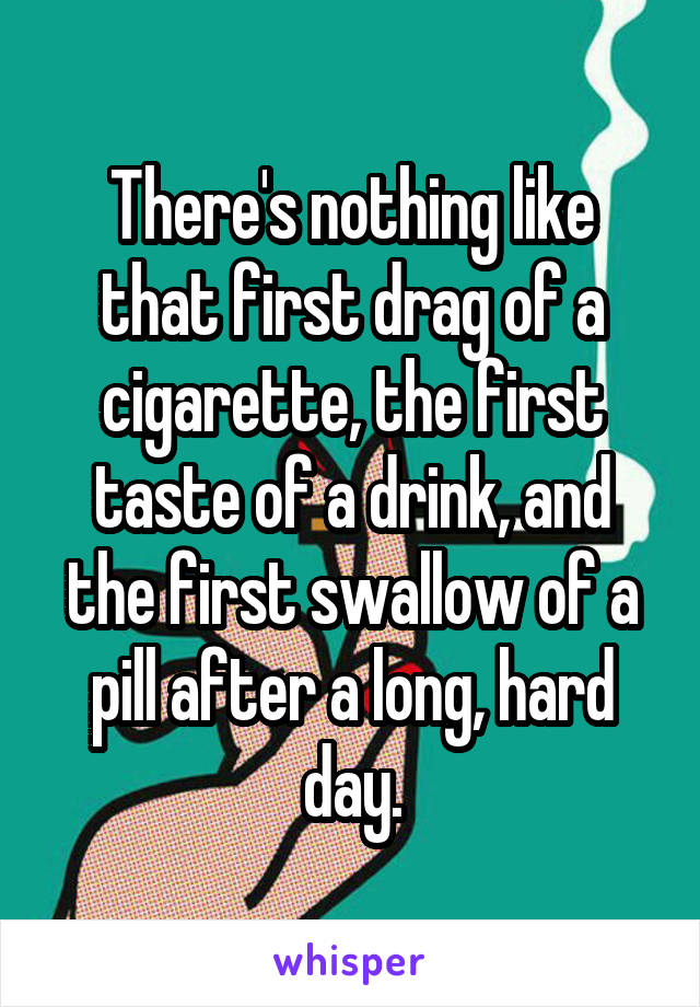 There's nothing like that first drag of a cigarette, the first taste of a drink, and the first swallow of a pill after a long, hard day.