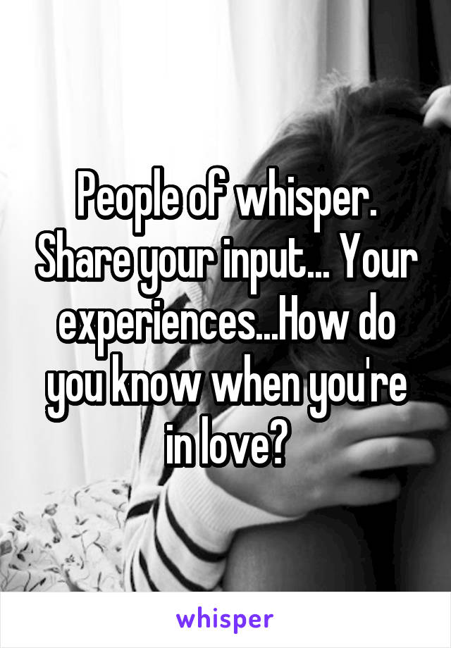 People of whisper. Share your input... Your experiences...How do you know when you're in love?