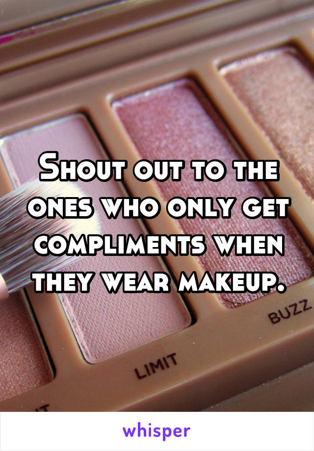 Shout out to the ones who only get compliments when they wear makeup.