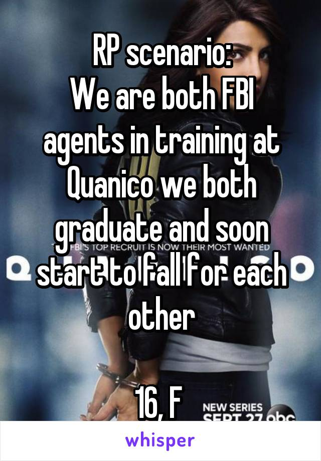 RP scenario: We are both FBI agents in training at Quanico we both graduate and soon start to fall for each other  16, F