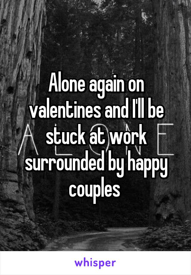 Alone again on valentines and I'll be stuck at work surrounded by happy couples
