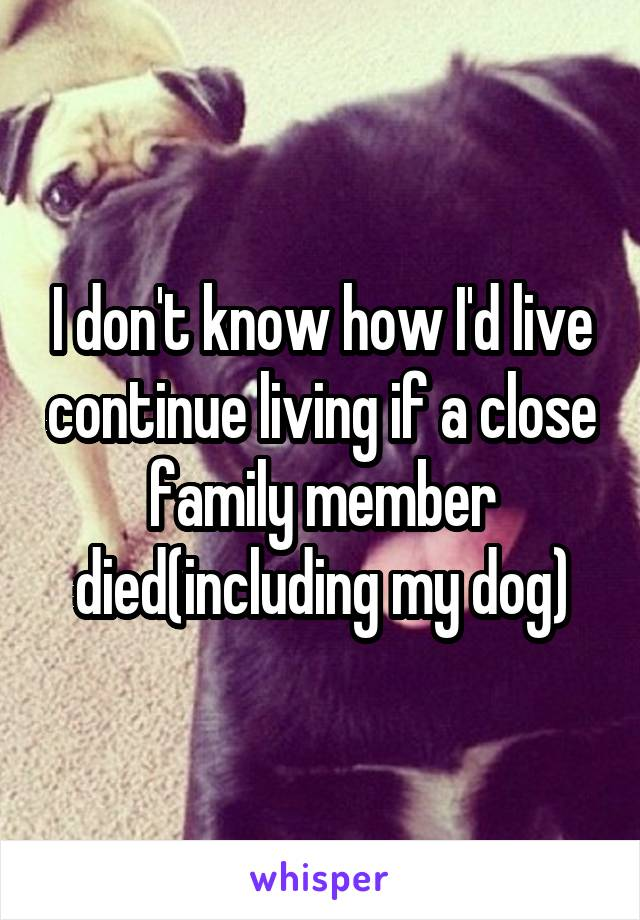 I don't know how I'd live continue living if a close family member died(including my dog)