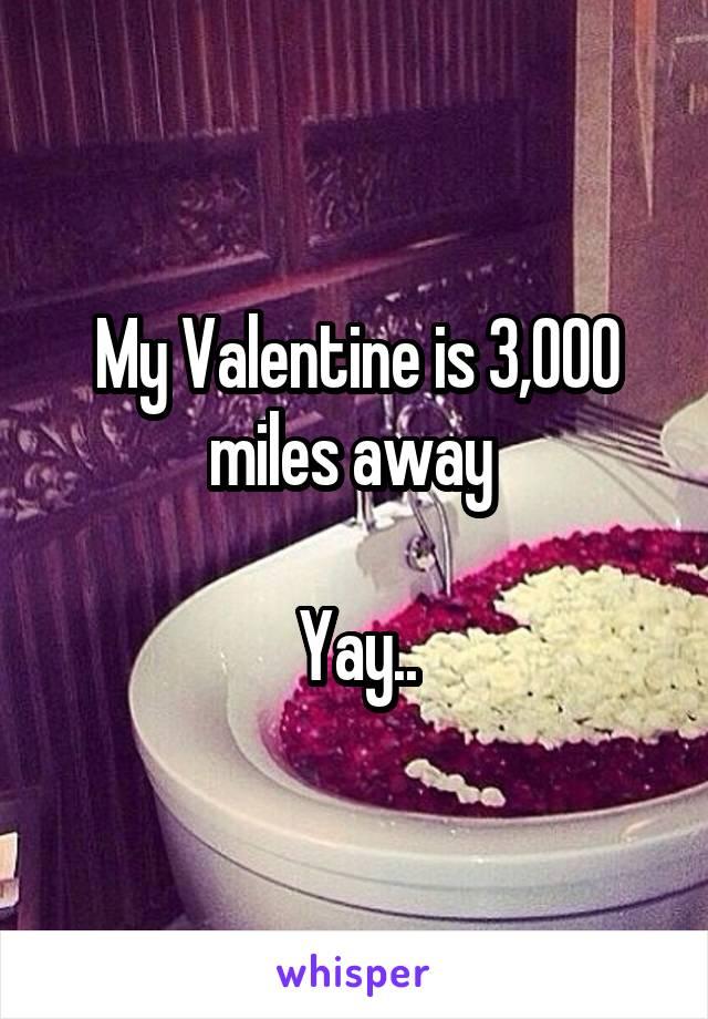 My Valentine is 3,000 miles away   Yay..