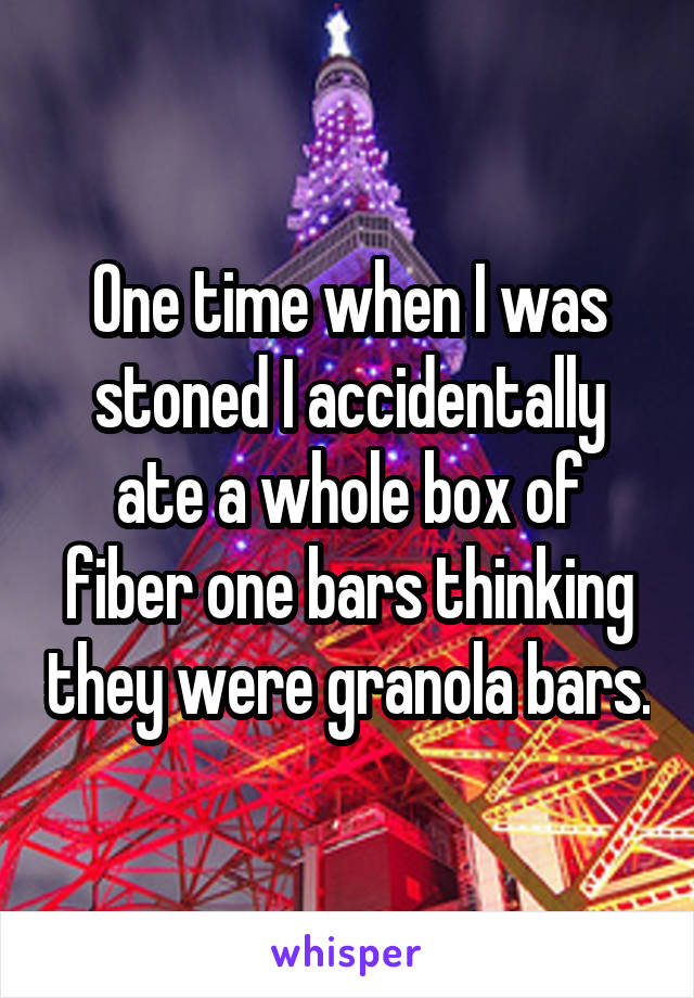 One time when I was stoned I accidentally ate a whole box of fiber one bars thinking they were granola bars.