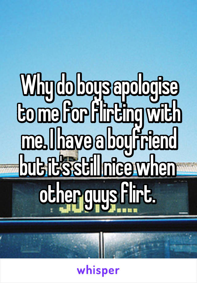 Why do boys apologise to me for flirting with me. I have a boyfriend but it's still nice when  other guys flirt.