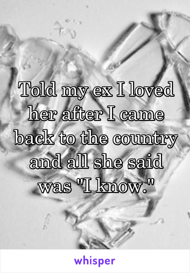 """Told my ex I loved her after I came back to the country and all she said was """"I know."""""""