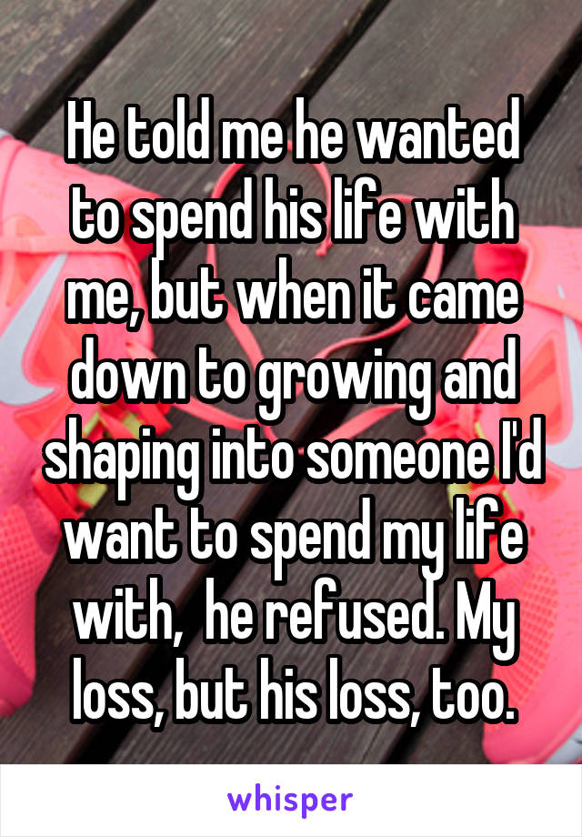 He told me he wanted to spend his life with me, but when it came down to growing and shaping into someone I'd want to spend my life with,  he refused. My loss, but his loss, too.