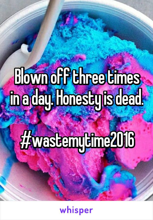 Blown off three times in a day. Honesty is dead.  #wastemytime2016