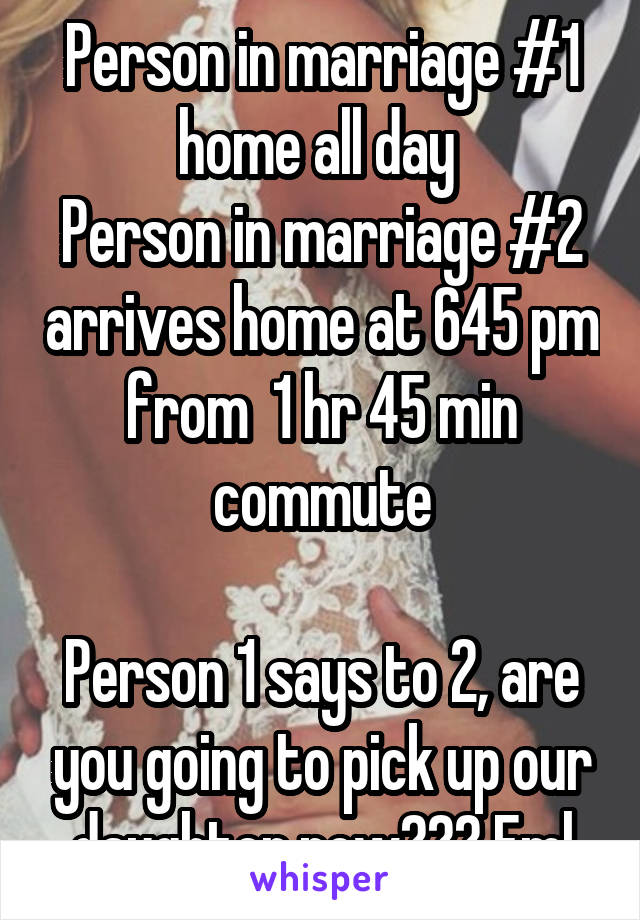 Person in marriage #1 home all day  Person in marriage #2 arrives home at 645 pm from  1 hr 45 min commute  Person 1 says to 2, are you going to pick up our daughter now??? Fml