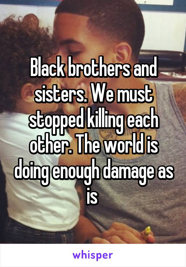 Black brothers and sisters. We must stopped killing each other. The world is doing enough damage as is