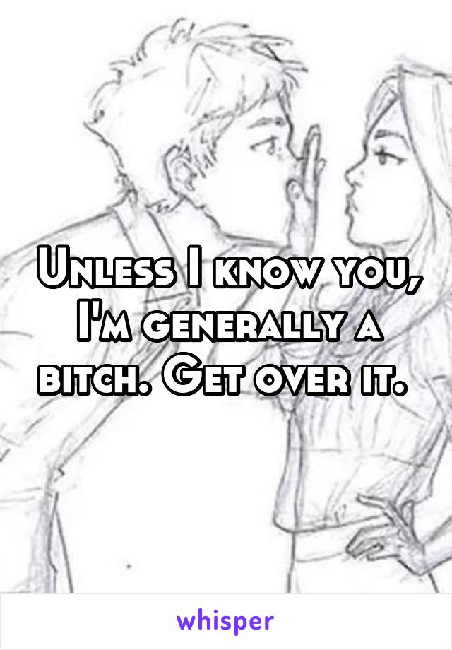 Unless I know you, I'm generally a bitch. Get over it.