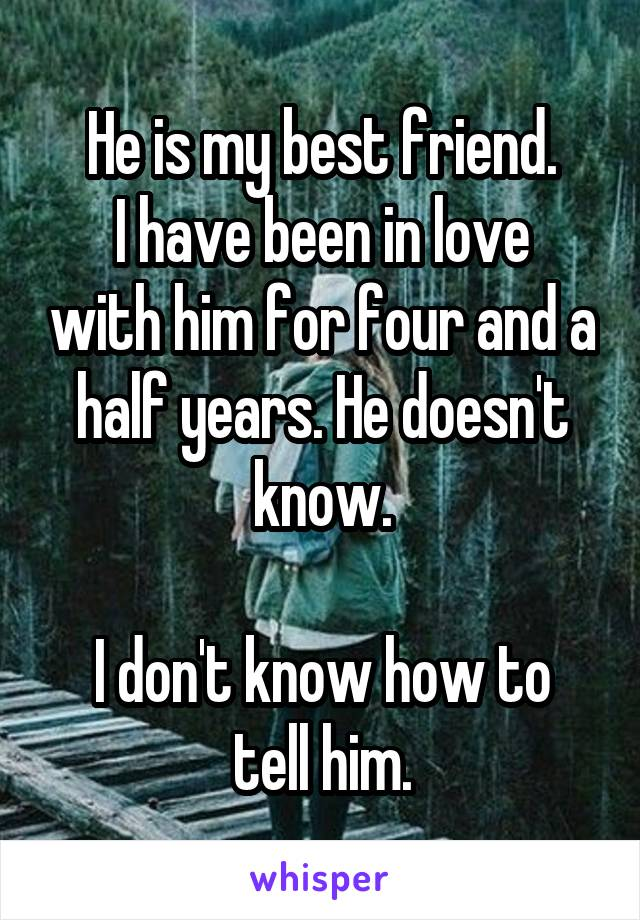 He is my best friend. I have been in love with him for four and a half years. He doesn't know.  I don't know how to tell him.