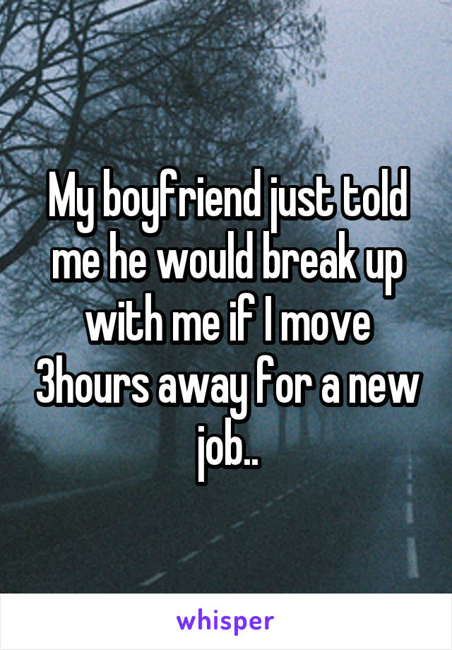 My boyfriend just told me he would break up with me if I move 3hours away for a new job..