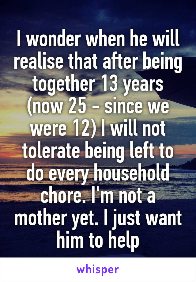 I wonder when he will realise that after being together 13 years (now 25 - since we were 12) I will not tolerate being left to do every household chore. I'm not a mother yet. I just want him to help