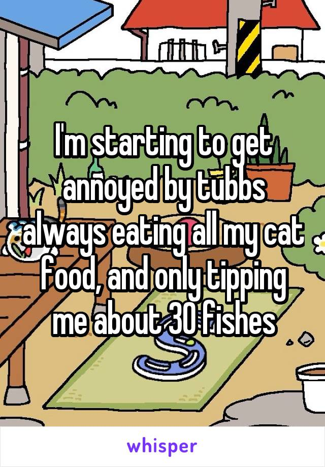 I'm starting to get annoyed by tubbs always eating all my cat food, and only tipping me about 30 fishes
