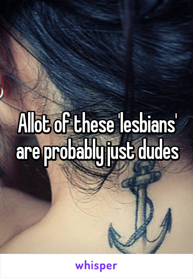 Allot of these 'lesbians' are probably just dudes