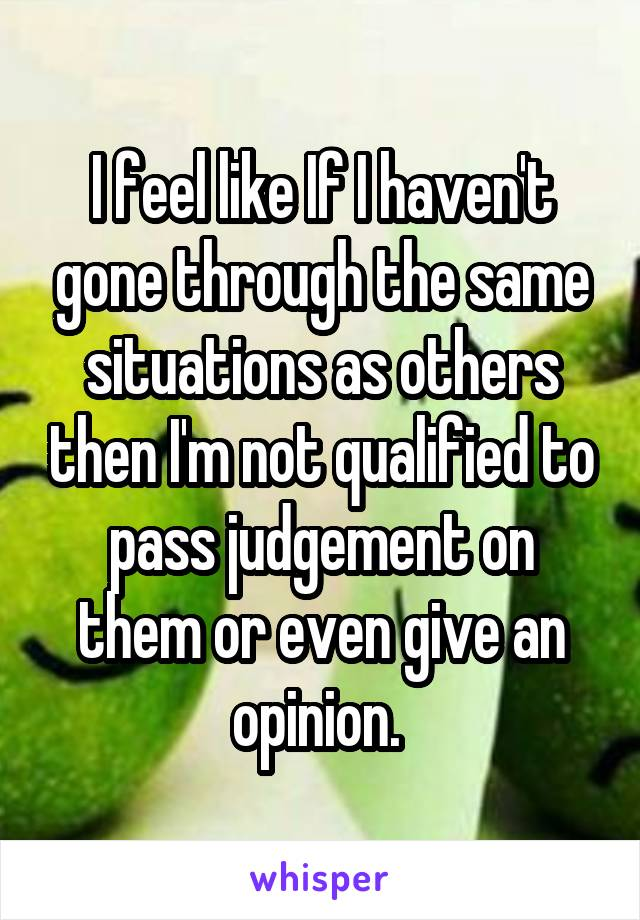 I feel like If I haven't gone through the same situations as others then I'm not qualified to pass judgement on them or even give an opinion.