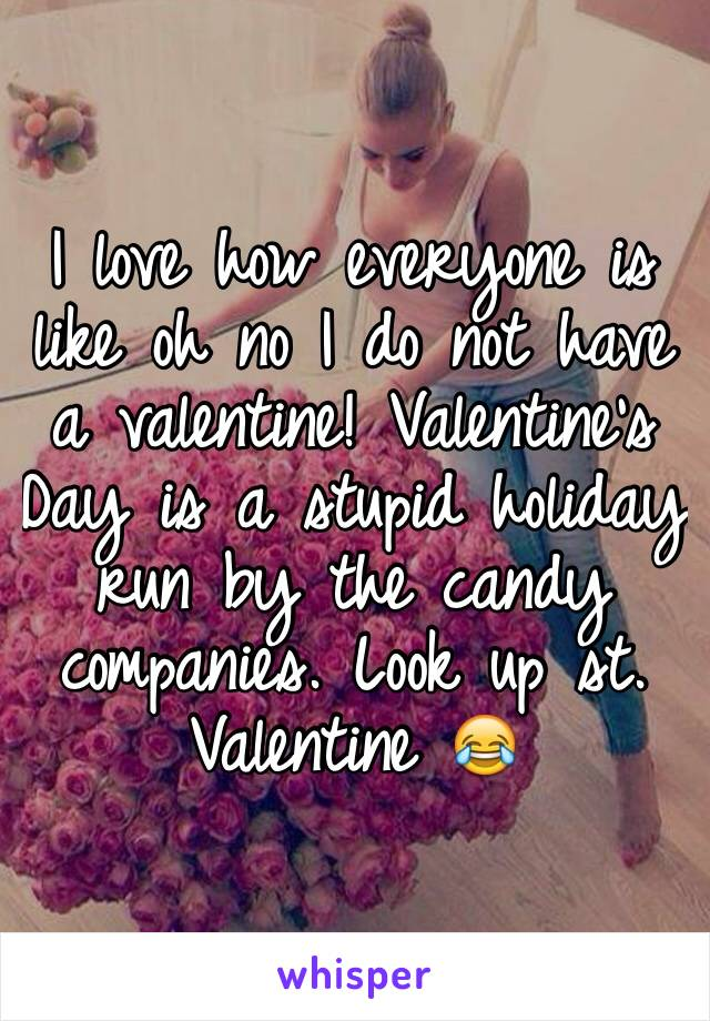 I love how everyone is like oh no I do not have a valentine! Valentine's Day is a stupid holiday run by the candy companies. Look up st. Valentine 😂