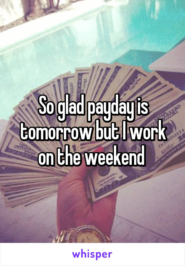 So glad payday is tomorrow but I work on the weekend