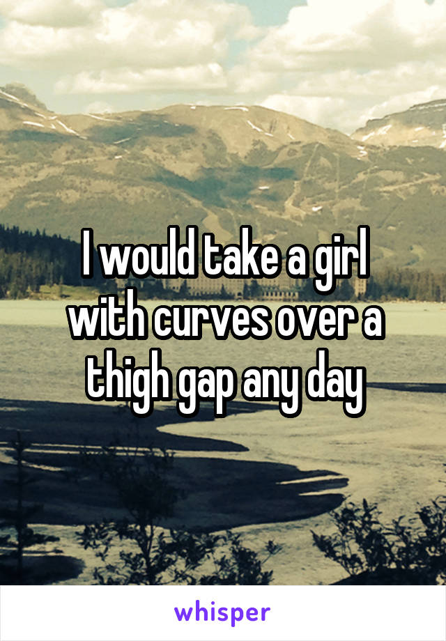 I would take a girl with curves over a thigh gap any day