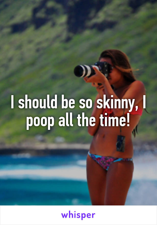 I should be so skinny, I poop all the time!