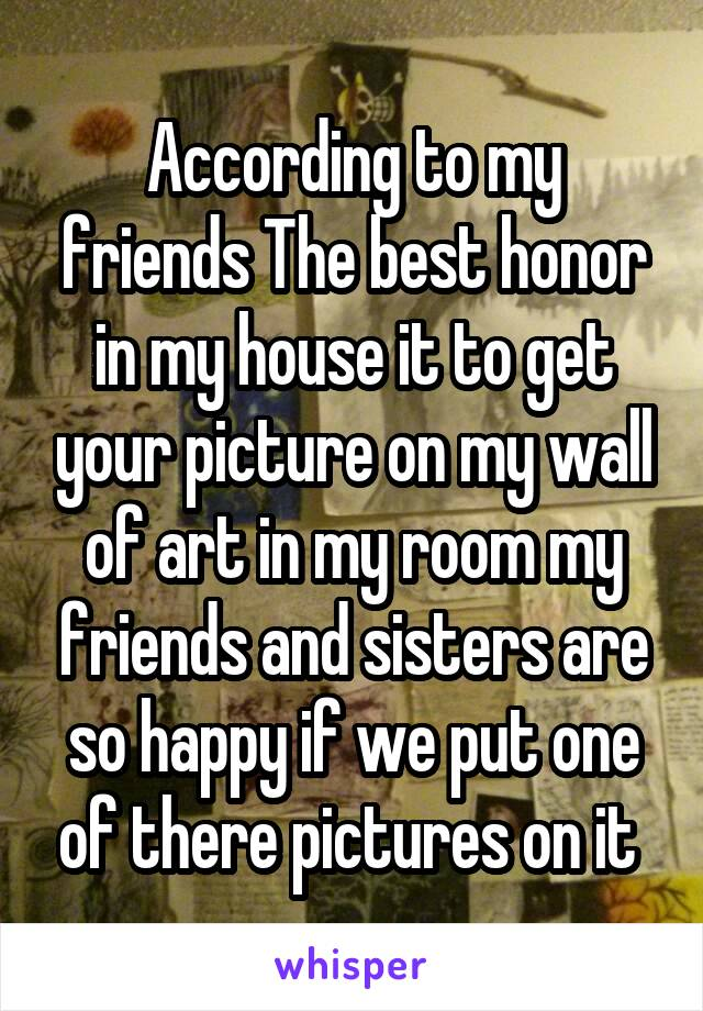 According to my friends The best honor in my house it to get your picture on my wall of art in my room my friends and sisters are so happy if we put one of there pictures on it