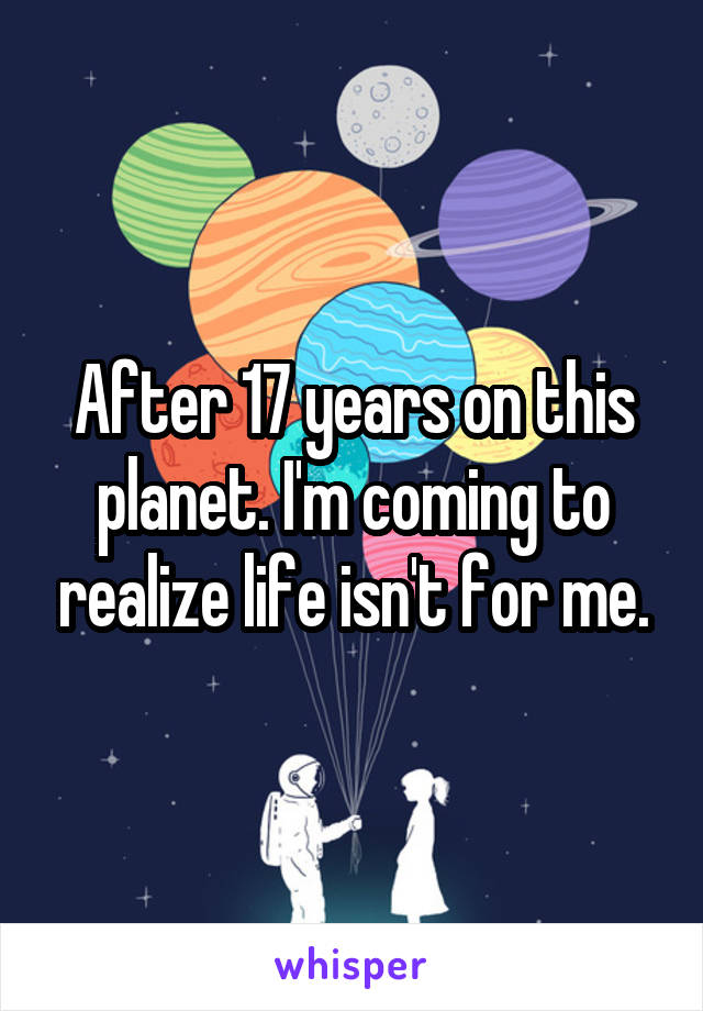 After 17 years on this planet. I'm coming to realize life isn't for me.
