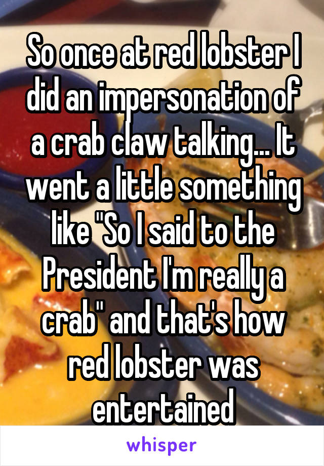 """So once at red lobster I did an impersonation of a crab claw talking... It went a little something like """"So I said to the President I'm really a crab"""" and that's how red lobster was entertained"""