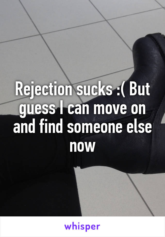 Rejection sucks :( But guess I can move on and find someone else now