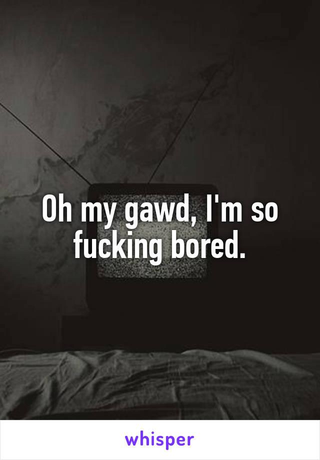 Oh my gawd, I'm so fucking bored.