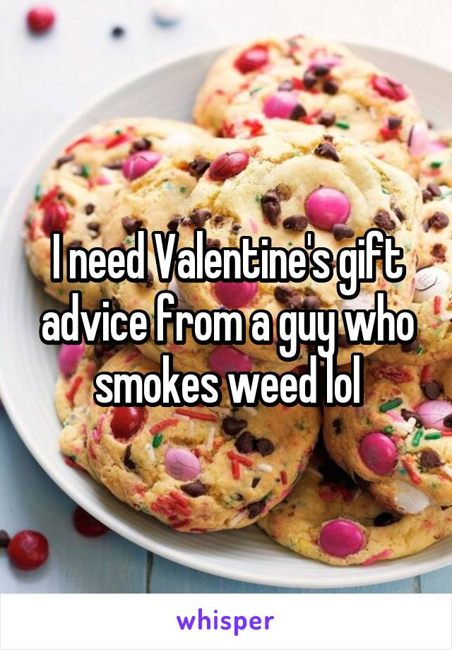 I need Valentine's gift advice from a guy who smokes weed lol